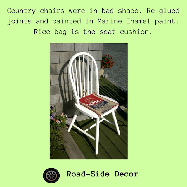 The country chairs had seen better days and legs were falling off etc. but I brought them home as a temporary set of chairs, slapped on some white marine enamel paint, glued the legs and threw a used RICE bag on them for seat cushions.