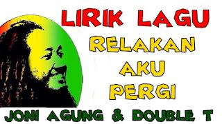 Lirik Lagu Relakan Aku Pergi Joni Agung & Duble T Band