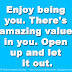 Enjoy being you. There's amazing value in you. Open up and let it out.