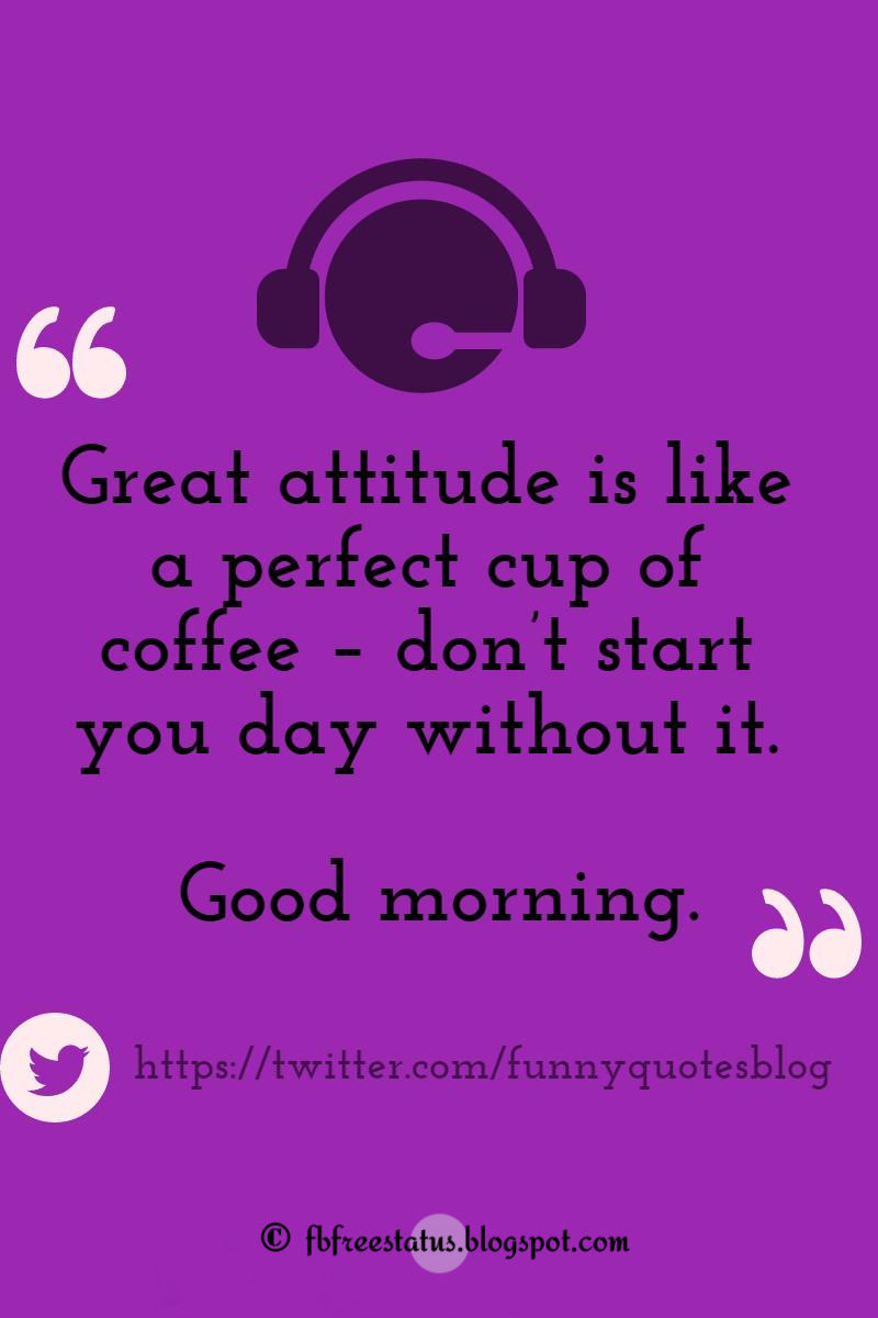 Great attitude is like a perfect cup of coffee � don�t start you day without it. Good morning.