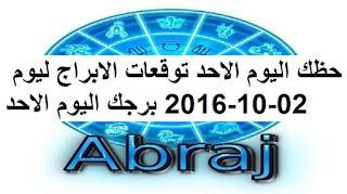 حظك اليوم الاحد توقعات الابراج ليوم 02-10-2016 برجك اليوم الاحد