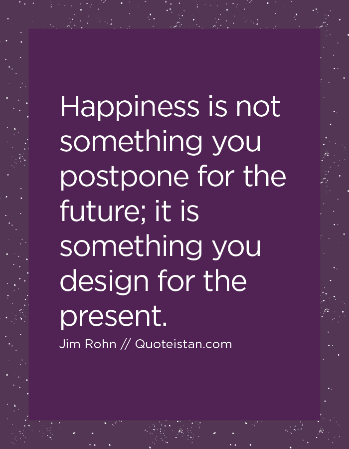 Happiness is not something you postpone for the future; it is something you design for the present.