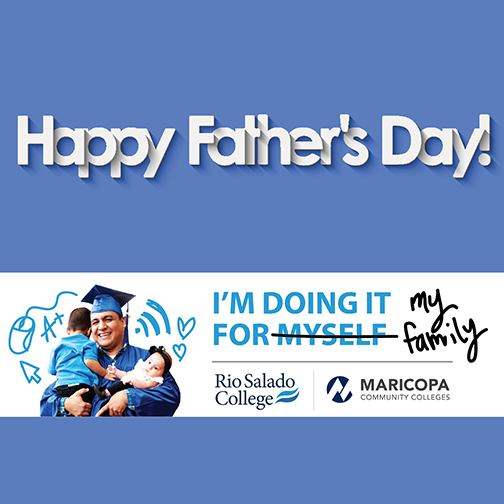 Poster with image of a dad grad holding his toddler children.  Text:  I'm doing it for (myself is crossed out) for my family.  rio and Maricopa logo.  Happy Father's Day