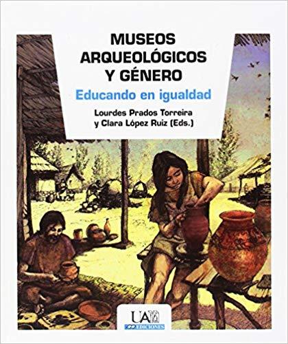 Museos arqueológicos y género. Educando en igualdad. Editado por Lourdes Prados Torreira y Clara López Ruiz.