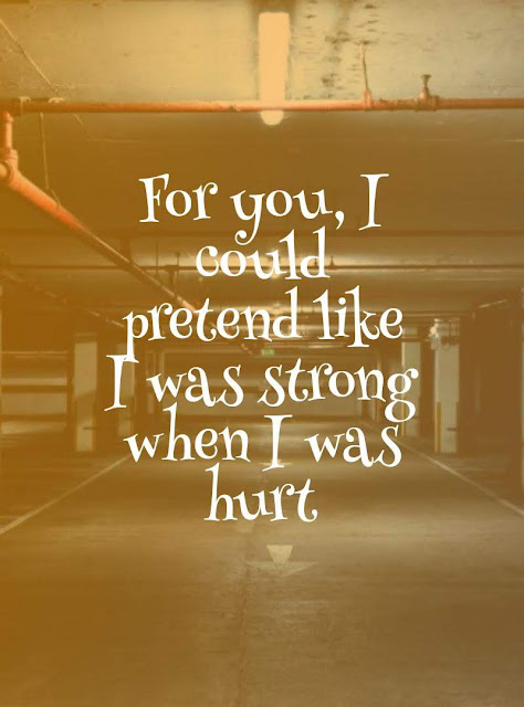 For you, I could pretend like I was Strong when I was hurt