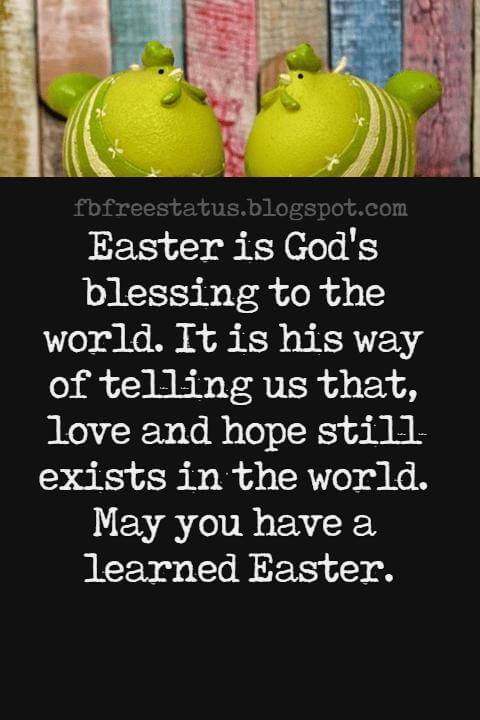 Easter Messages, Easter is God's blessing to the world. It is his way of telling us that, love and hope still exists in the world. May you have a learned Easter.