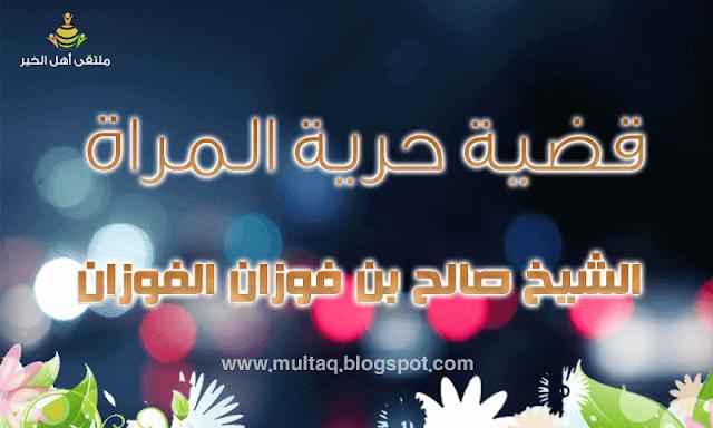 قضية حرية المرأة الشيخ صالح بن فوزان الفوزان