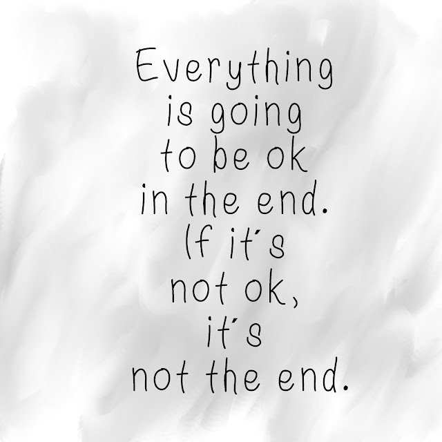 Everything is going to be ok in the end. If it´s not ok, it´s not the end.