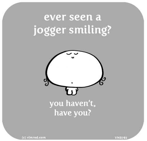 Ever seen a jogger smiling? You haven't, have you?