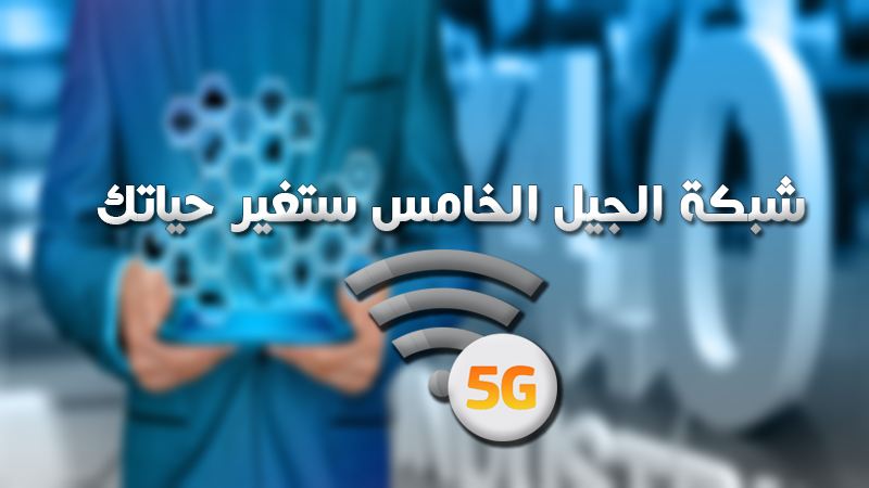 تعرف على خصائص شبكة الجيل الخامس 5G ستغير حياتك !