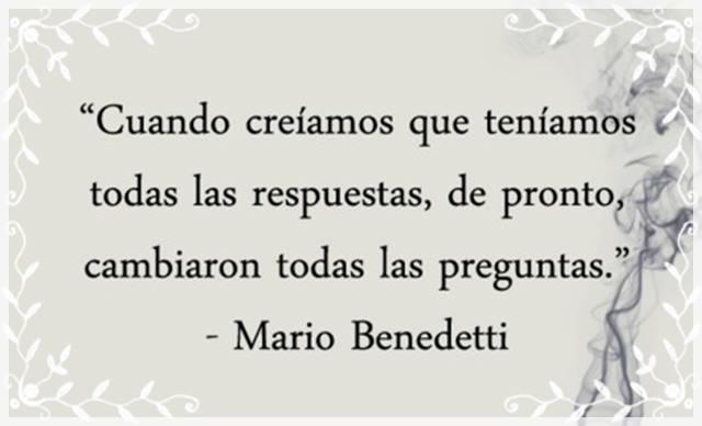 """""""Cuando creíamos que teníamos todas las respuestas, de pronto, cambiaron todas las preguntas."""" Mario Benedetti"""