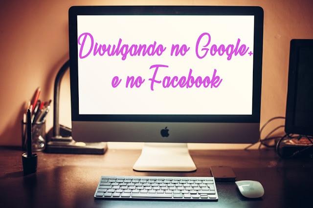 Melhores dicas para estar Divulgando no Google+ e Facebook