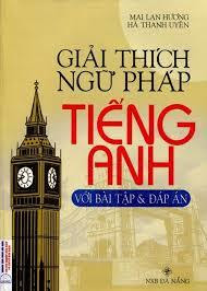Giải Thích Ngữ Pháp Tiếng Anh Với Bài Tập Và Đáp Án - Mai Lan Hương, Hà Thanh Uyên