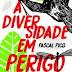 Resenha #240: A Diversidade em Perigo - Pascal Picq