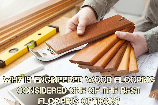 Why Is Engineered Wood Flooring Considered One of The Best Flooring Options?