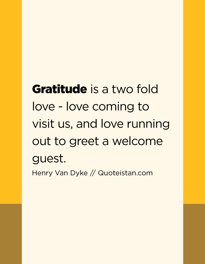 Gratitude is a two fold love - love coming to visit us, and love running out to greet a welcome guest.