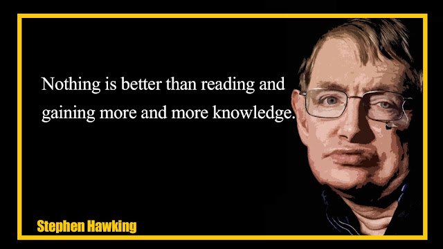 Nothing is better than reading and gaining more and more knowledge Stephen Hawking Quotes