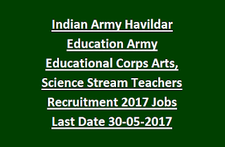 Indian Army Havildar Education Army Educational Corps Arts, Science Stream Teachers Recruitment 2017 Govt Jobs Last Date 30-05-2017