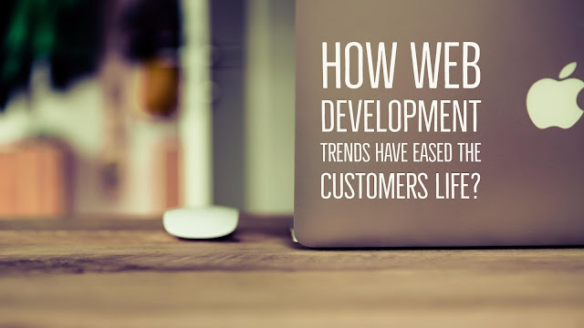 How Web Development Trends Have Eased The Customers Life?