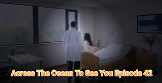 SINOPSIS Across The Ocean To See You Episode 42
