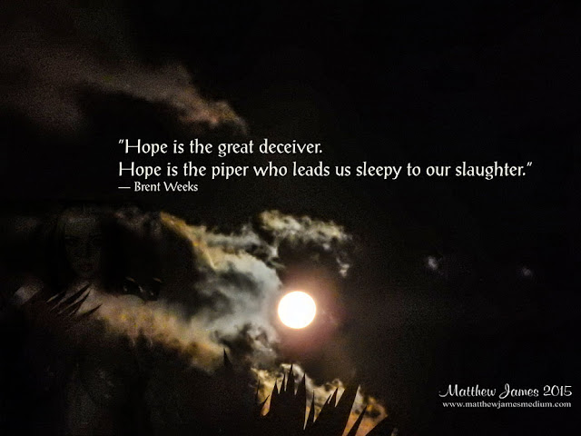 'Hope is the great deceiver. Hope is the piper who leads us sleepy to our slaughter' - Brent Weeks