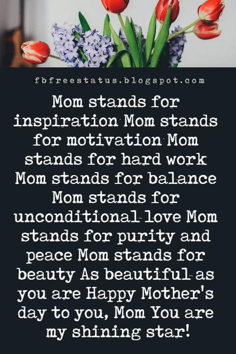 best happy mothers day messages, Mom stands for inspiration Mom stands for motivation Mom stands for hard work Mom stands for balance Mom stands for unconditional love Mom stands for purity and peace Mom stands for beauty As beautiful as you are Happy Mother's day to you, Mom You are my shining star!