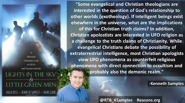 "Quote from ""Lights in the Sky and Little Green Men"" by Hugh Ross, Mark Clark, and Kenneth (Ken) Samples- ""Some evangelical and Christian theologians are interested in the question of God's relationship to other worlds (exotheology). If intelligent beings exist elsewhere in the universe, what are the implications of this for Christian truth claims? In addition, Christian apolostists are interested in UFO religion as a challenge to the truth claims of Christianity. While evangelical Christians debate the possibility of extraterrestrial intelligence, most Christian apologists view UFO phenomena as counterfeit religious phenomena with direct connection to occultism and probably also the demonic realm.""  (Aliens, UFOs, New Age, Occult, Science)"
