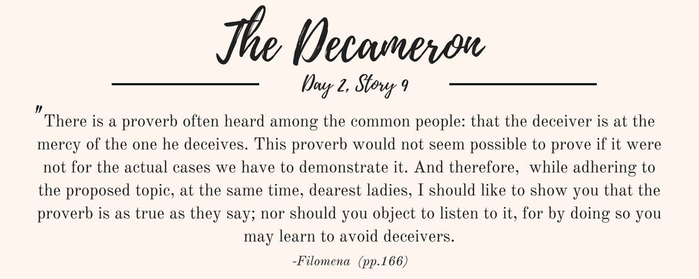 """Giovanni Boccaccio's The Decameron quote: """"There is a proverb often heard among the common people: that the deceiver is at the mercy of the one he deceives. This proverb would not seem possible to prove if it were not for the actual cases we have to demonstrate it. And therefore,  while adhering to the proposed topic, at the same time, dearest ladies, I should like to show you that the proverb is as true as they say; nor should you object to listen to it, for by doing so you may learn to avoid deceivers."""""""