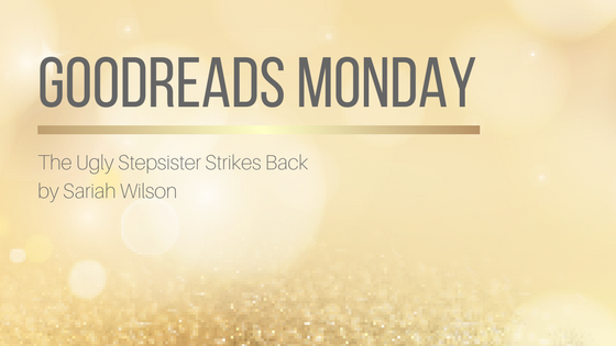 Goodreads Monday: The Ugly Stepsister Strikes Back by Sariah Wilson