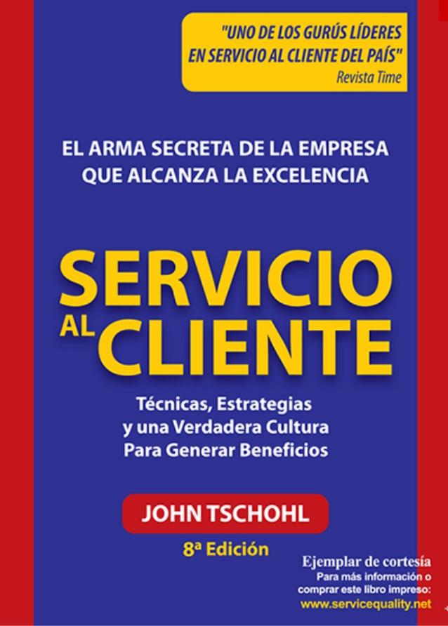 Servicio al cliente: El arma secreta de la empresa que alcanza la excelencia, 8va Edición – John Tschohl