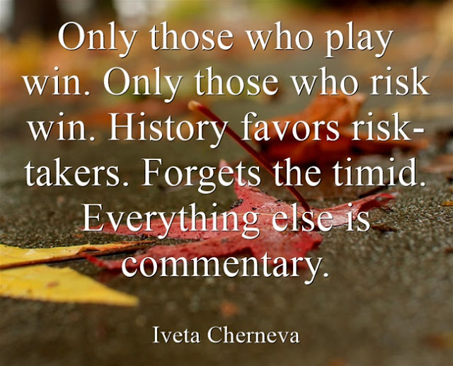 Only those who play win. Only those who risk win. History favors risk-takers. Forgets the timid. Everything else is commentary.