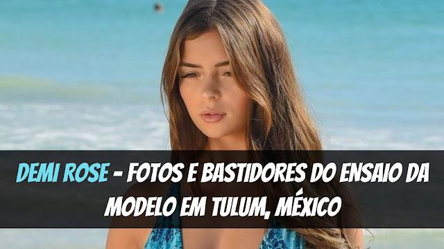 Tem Na Web - DEMI ROSE: FOTOS E BASTIDORES DO ENSAIO DA MODELO EM TULUM, MÉXICO