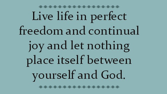 Live life in perfect freedom and continual joy and let nothing place itself between yourself and God.