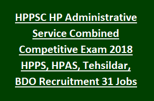 HPPSC HP Administrative Service Combined Competitive Exam 2018 HPPS, HPAS, Tehsildar, BDO Recruitment 31 Govt Jobs