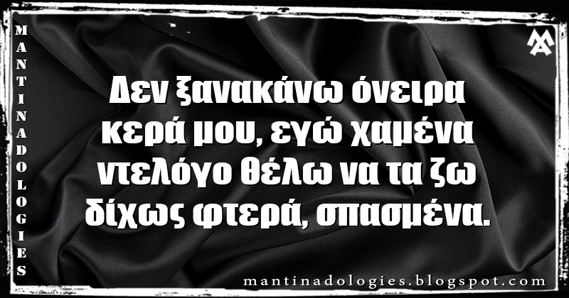 Μαντινάδα - Δεν ξανακάνω όνειρα, κερά μου, εγώ χαμένα ντελόγο θέλω να τα ζω, δίχως φτερά, σπασμένα.
