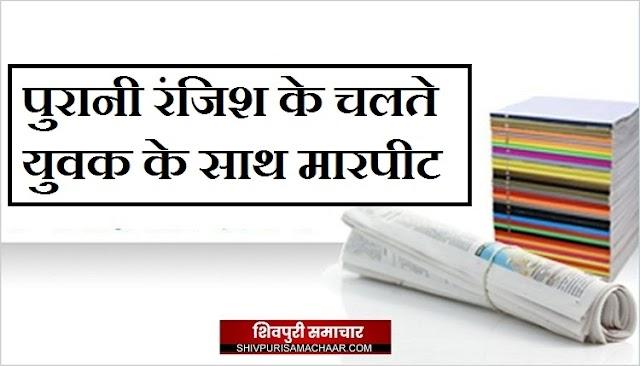 पुरानी रंजिश के चलते युवक के साथ मारपीट / Shivpuri News