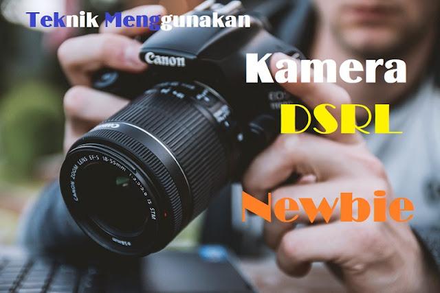 Cara dan Teknik Menggunakan Kamera DSLR Bagi Newbie