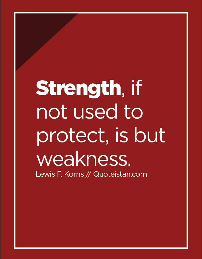 Strength, if not used to protect, is but weakness.