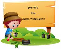 Soal UTS PKn Kelas 5 Semester 2 untuk Tahun Ajaran 2017/2018