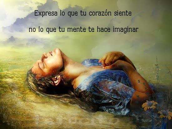 Expresa lo que tu corazón siente, no lo que tu mente te hace imaginar.