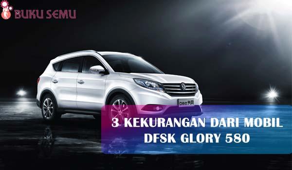 3 Kekurangan Dari Mobil DFSK Glory 580, review bukusemu murah berkualitas