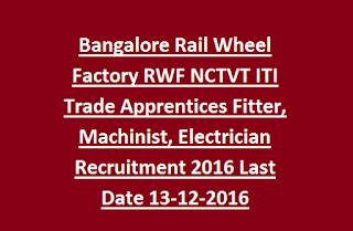 Bangalore Rail Wheel Factory RWF NCTVT ITI Trade Apprentices Fitter, Machinist, Electrician Recruitment 2016 Last Date 13-12-2016