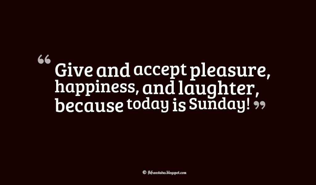 Give and accept pleasure, happiness, and laughter, because today is Sunday!, Happy Sunday Images
