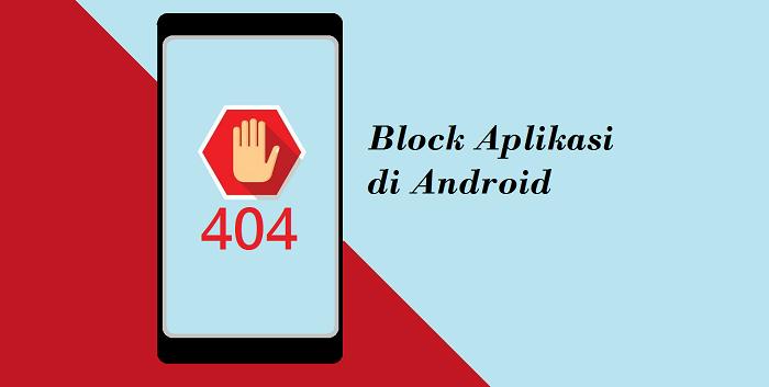 Cara Block Aplikasi di Android Agar Tidak Bisa Dibuka