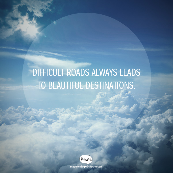 Difficult roads always leads to beautiful destinations.