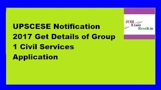 UPSCESE Notification 2017 Get Details of Group 1 Civil Services Application