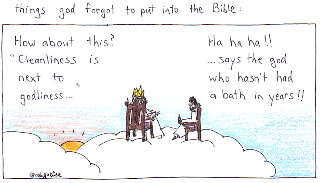 "caption: things god forgot to put into the bible. Picture of clouds with god sitting on throne, jesus on a chair beside him. God says, ""How about this? 'Cleanliness is next to godliness...'"" Jesus replies, ""Ha ha ha!! ... says the god who hasn't had a bath in years!!"". Concept and drawing by rob goetze"