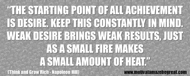 "56 Best Think And Grow Rich Quotes by Napoleon Hill: ""The starting point of all achievement is DESIRE. Keep this constantly in mind. Weak desire brings weak results, just as a small fire makes a small amount of heat."""