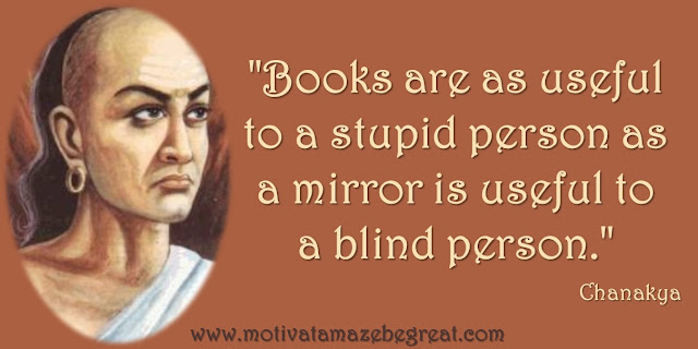 "32 Chanakya Inspirational Quotes On Life: ""Books are as useful to a stupid person as a mirror is useful to a blind person."" Quote about Wisdom, Knowledge and Success"