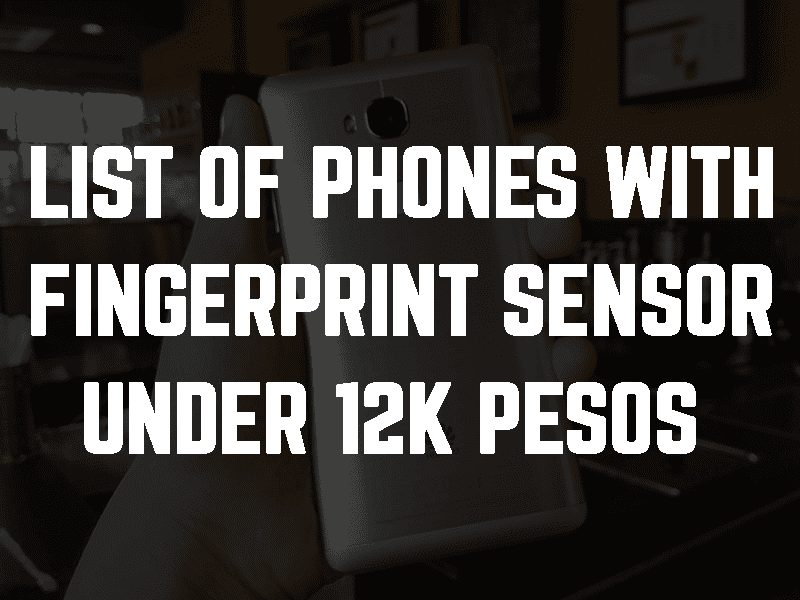 List of phones with fingerprint sensor under 12K Pesos